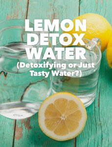 Lemon Detox Water (Detoxifying or Just Tasty Water?)