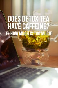Does Detox Tea Have Caffeine? (+ How Much Is Too Much)
