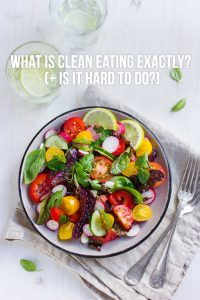 What is Clean Eating Exactly? (+ Is it Hard to Do?)