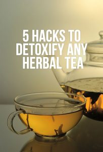 5 Hacks to Detoxify any Herbal Tea