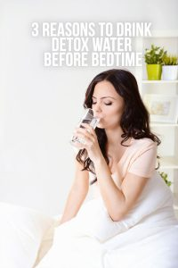 3 Reasons to Drink Detox Water Before Bedtime