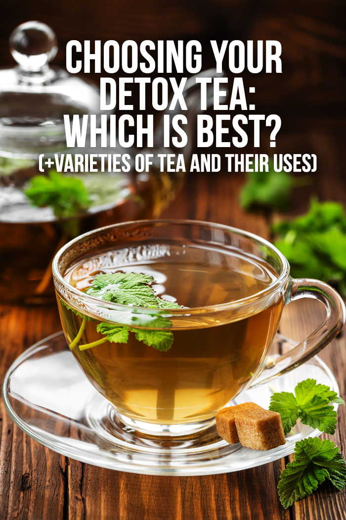 Choosing Your Detox Tea: Which Is Best? (+ Varieties Of Tea And Their Uses)
