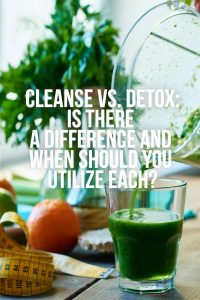 Cleanse vs. Detox  (Is There a Difference and Which is Better?)