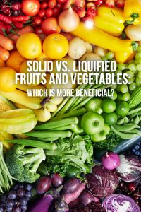 Solid vs. Liquified Fruits and Vegetables: Which is More Beneficial?